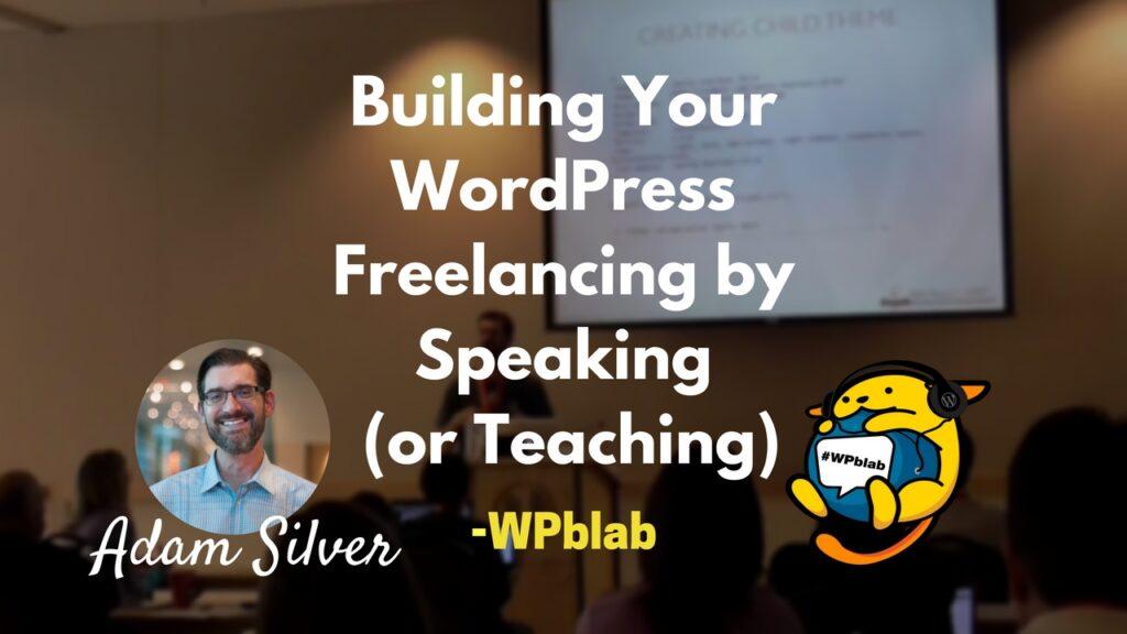 Adam Silver - Building Your WordPress Freelancing by Speaking (or Teaching)