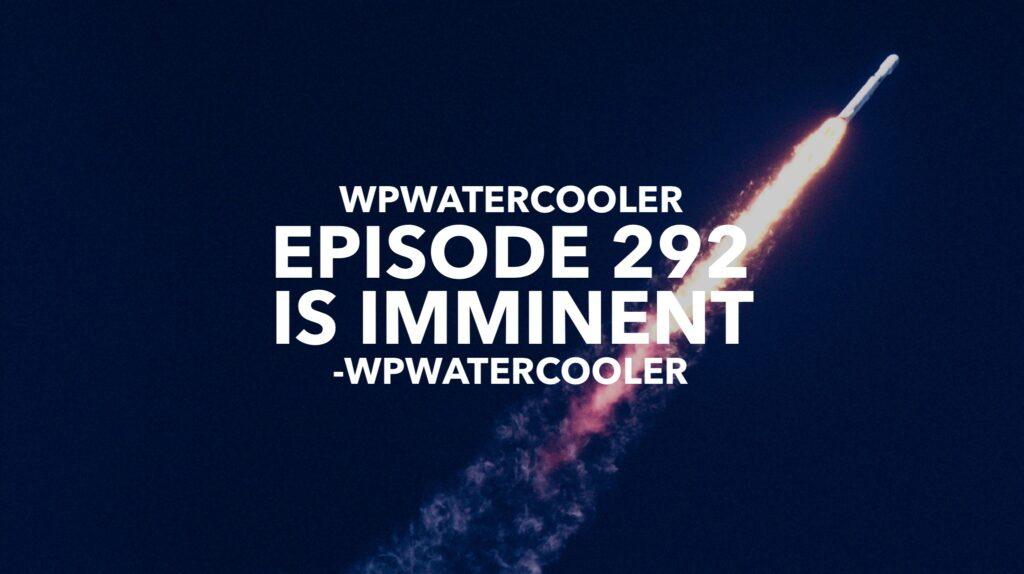 EP292 – WPwatercooler episode 292 is imminent